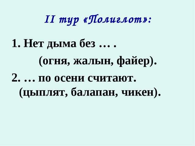 II тур «Полиглот»: 1. Нет дыма без … . (огня, жалын, файер). 2. … по осени сч...
