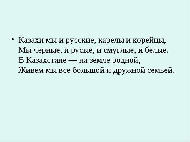 Казахи мы и русские, карелы и корейцы, Мы черные, и русые, и смуглые, и белые...