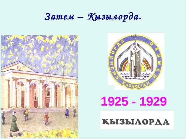 Затем – Кызылорда. 1925 - 1929