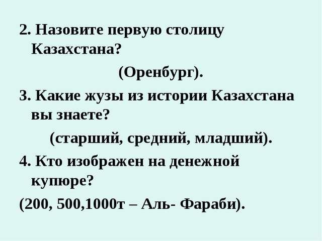 2. Назовите первую столицу Казахстана? (Оренбург). 3. Какие жузы из истории К...
