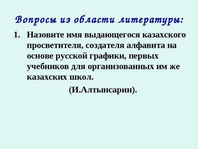 Вопросы из области литературы: Назовите имя выдающегося казахского просветите...