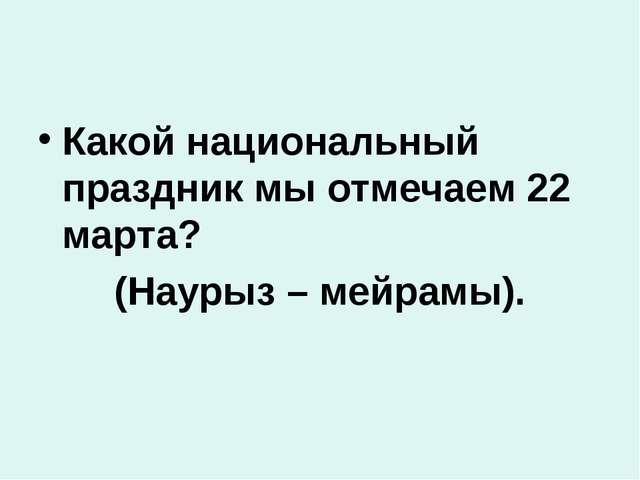 Какой национальный праздник мы отмечаем 22 марта? (Наурыз – мейрамы).