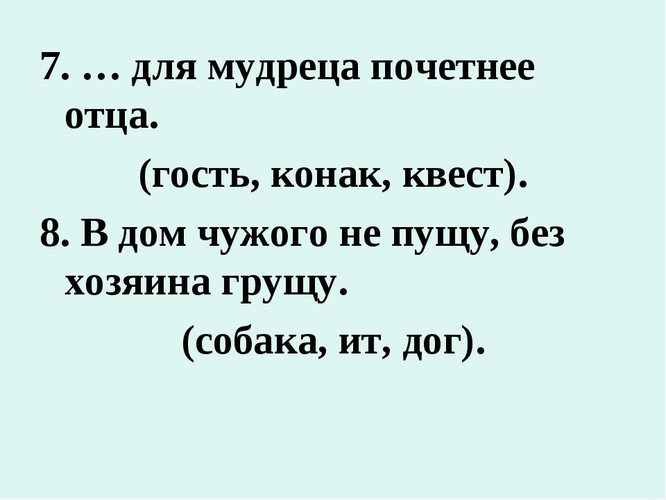 7. … для мудреца почетнее отца. (гость, конак, квест). 8. В дом чужого не пущ...
