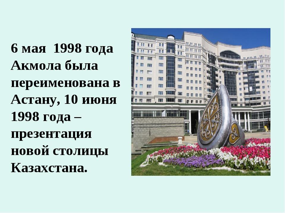 6 мая 1998 года Акмола была переименована в Астану, 10 июня 1998 года – презе...