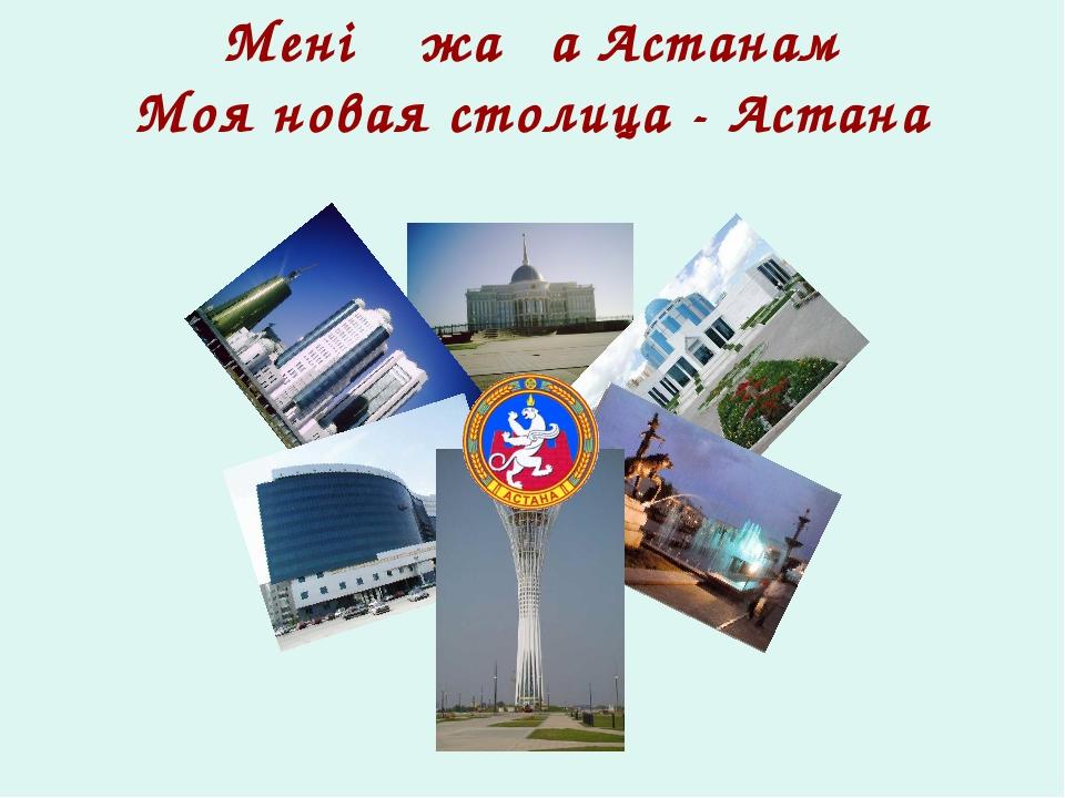 Менің жаңа Астанам Моя новая столица - Астана