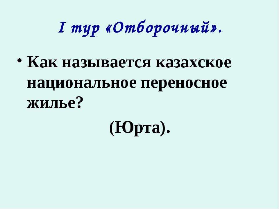I тур «Отборочный». Как называется казахское национальное переносное жилье? (...