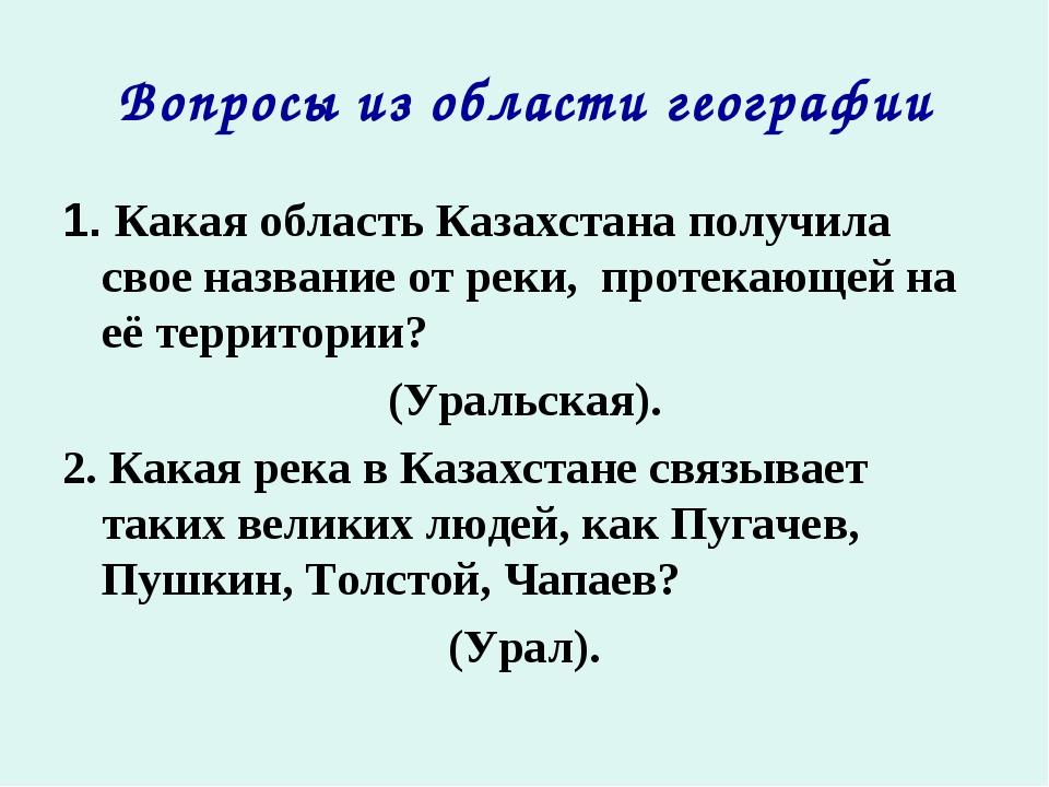 Вопросы из области географии 1. Какая область Казахстана получила свое назван...