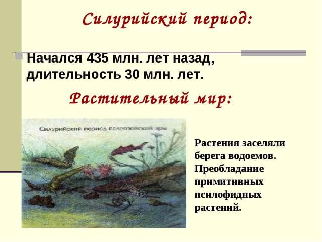 Силурийский период: Начался 435 млн. лет назад, длительность 30 млн. лет. Рас...