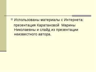 Использованы материалы с Интернета: презентация Каратановой Марины Николаевны