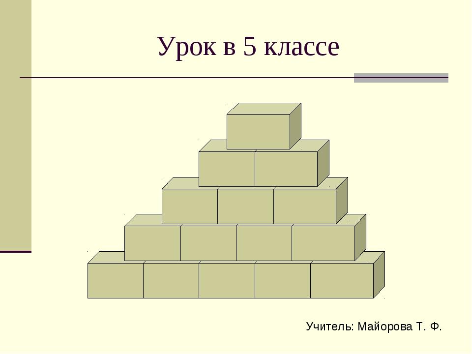 Урок в 5 классе Учитель: Майорова Т. Ф.