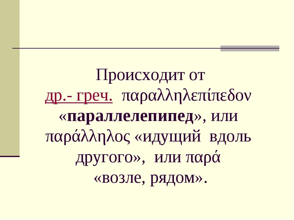 Происходит от др.- греч.παραλληλεπίπεδον «параллелепипед», или παράλληλος...