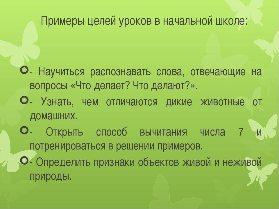 Примеры целей уроков в начальной школе: - Научиться распознавать слова, отве...