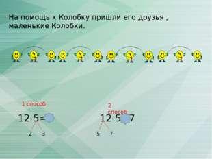 На помощь к Колобку пришли его друзья , маленькие Колобки. 12-5=7 2 3 12-5=7