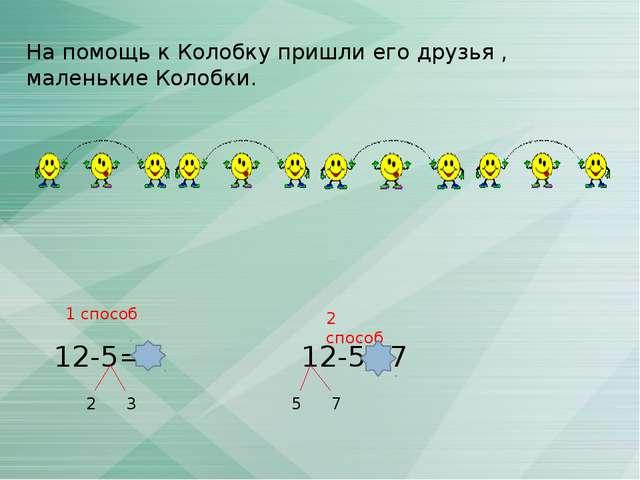 На помощь к Колобку пришли его друзья , маленькие Колобки. 12-5=7 2 3 12-5=7...