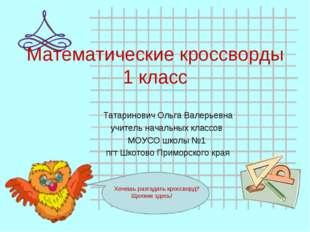 Математические кроссворды 1 класс Татаринович Ольга Валерьевна учитель началь