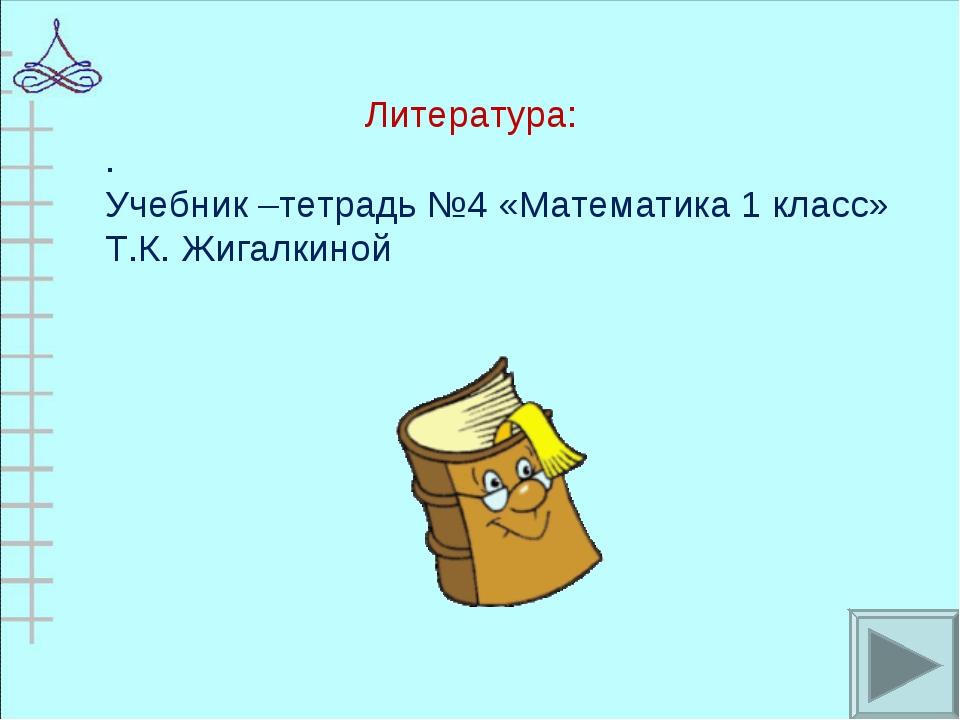 Литература: . Учебник –тетрадь №4 «Математика 1 класс» Т.К. Жигалкиной