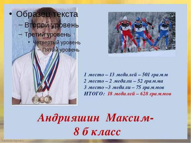 Андрияшин Максим- 8 б класс 1 место – 13 медалей – 501 грамм 2 место – 2 меда...