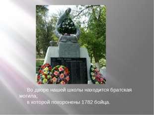 Во дворе нашей школы находится братская могила, в которой похоронены 1782 бой