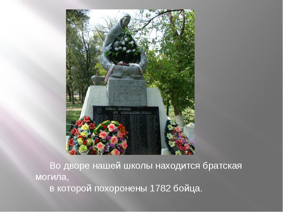 Во дворе нашей школы находится братская могила, в которой похоронены 1782 бой...
