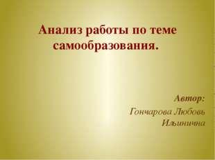 Анализ работы по теме самообразования. Автор: Гончарова Любовь Ильинична