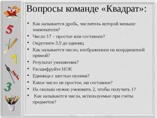 Вопросы команде «Квадрат»: Как называется дробь, числитель которой меньше зна