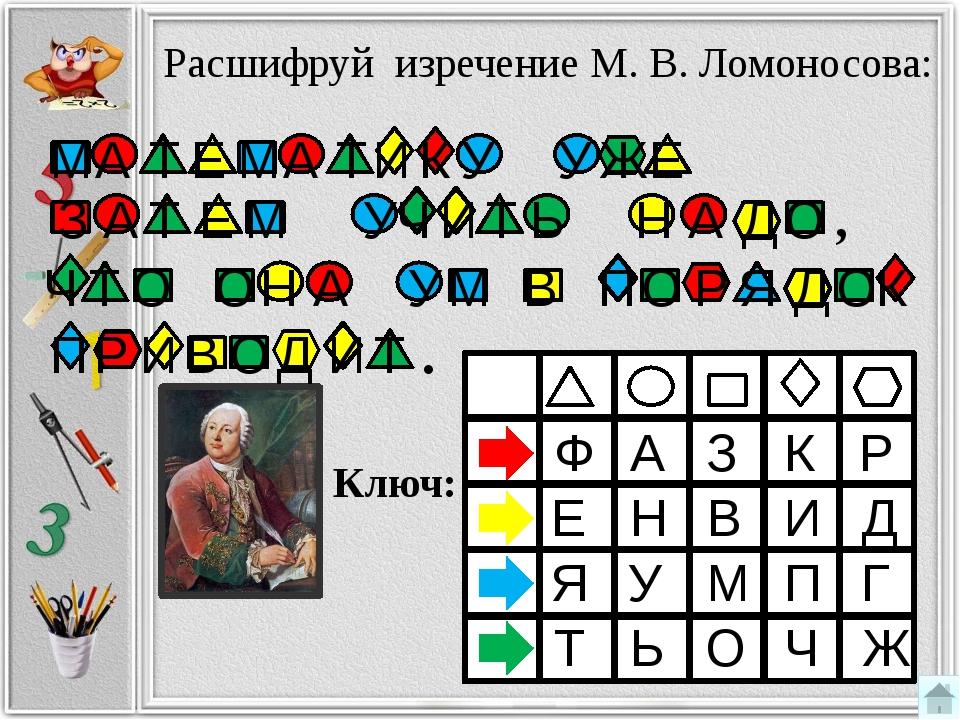Расшифруй изречение М. В. Ломоносова: Ключ: Ф А З К Р Е Я Т Д Г Ж Н В И У М...