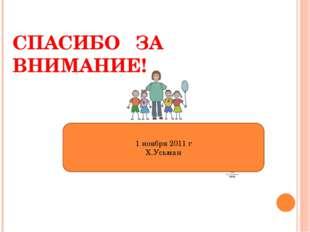 СПАСИБО ЗА ВНИМАНИЕ! 1 ноября 2011 г Х.Усьман