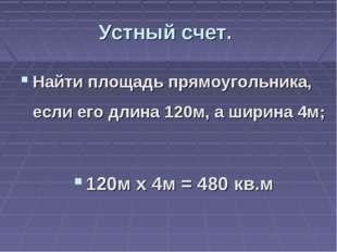 Устный счет. Найти площадь прямоугольника, если его длина 120м, а ширина 4м;