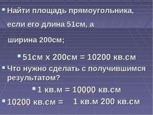 Найти площадь прямоугольника, если его длина 51см, а ширина 200см; 51см х 200