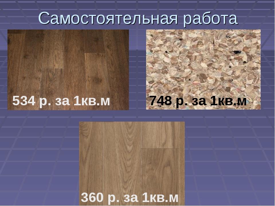 Самостоятельная работа 534 р. за 1кв.м 748 р. за 1кв.м 360 р. за 1кв.м