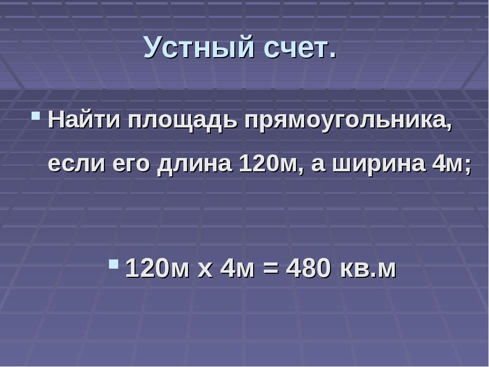 Устный счет. Найти площадь прямоугольника, если его длина 120м, а ширина 4м;...