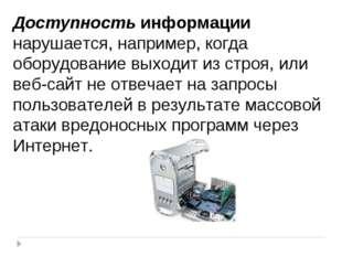 Доступность информации нарушается, например, когда оборудование выходит из ст