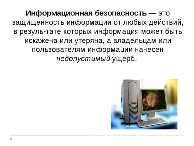 Информационная безопасность — это защищенность информации от любых действий,...