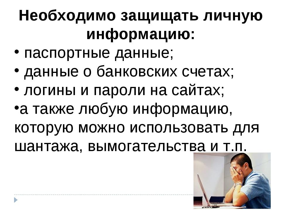 Необходимо защищать личную информацию: паспортные данные; данные о банковских...