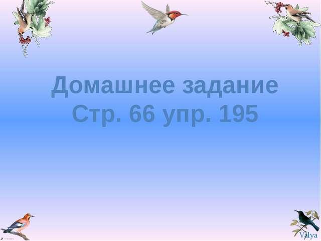 Домашнее задание Стр. 66 упр. 195 Valya Valya