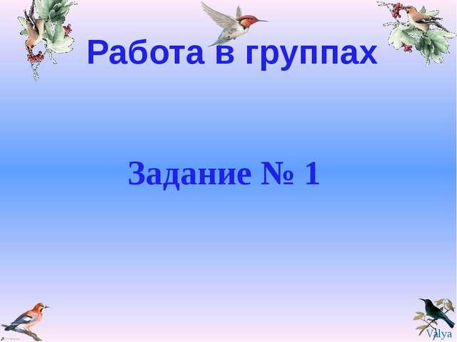 Работа в группах Задание № 1 Valya Valya