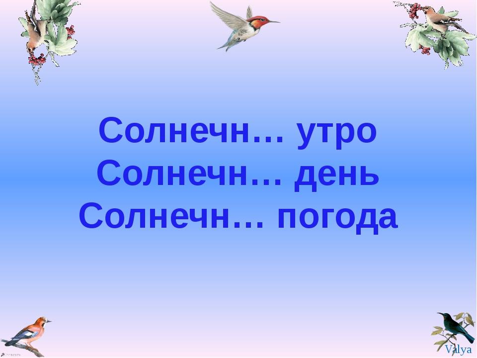 Солнечн… утро Солнечн… день Солнечн… погода Valya Valya