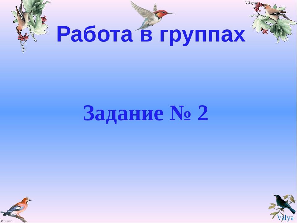 Работа в группах Задание № 2 Valya Valya