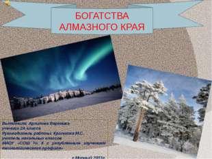 БОГАТСТВА АЛМАЗНОГО КРАЯ Выполнила: Архипова Вероника ученица 2А класса Руков