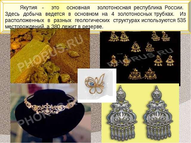 Якутия - это основная золотоносная республика России. Здесь добыча ведется в...