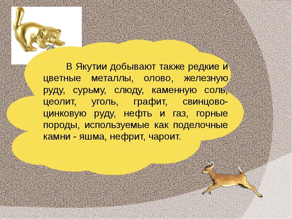 В Якутии добывают также редкие и цветные металлы, олово, железную руду, сурьм...