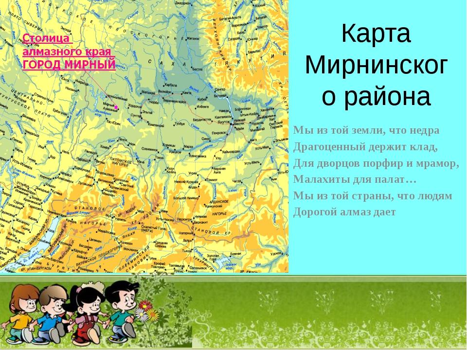 Карта Мирнинского района Мы из той земли, что недра Драгоценный держит клад,...