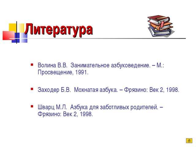 Литература Волина В.В. Занимательное азбуковедение. – М.: Просвещение, 1991....