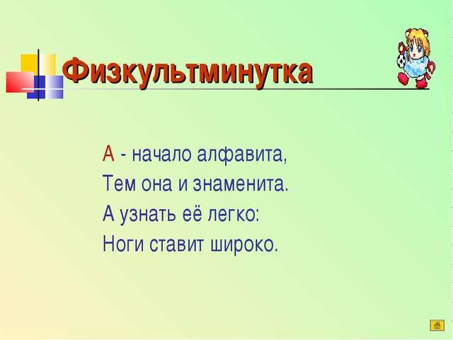 Физкультминутка А - начало алфавита, Тем она и знаменита. А узнать её легко:...