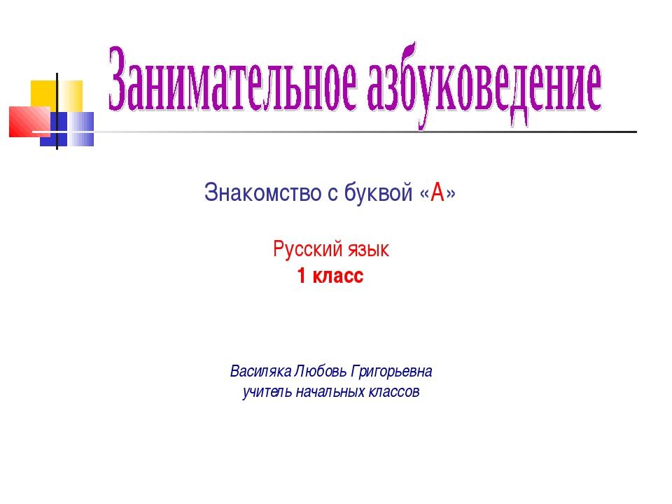 Знакомство с буквой «А» Русский язык 1 класс Василяка Любовь Григорьевна учит...