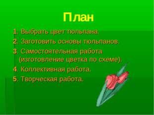 План 1. Выбрать цвет тюльпана. 2. Заготовить основы тюльпанов. 3. Самостоятел