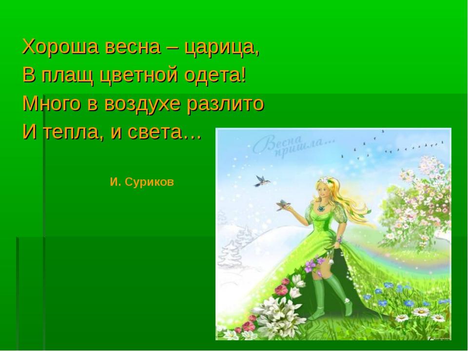 Хороша весна – царица, В плащ цветной одета! Много в воздухе разлито И тепла,...