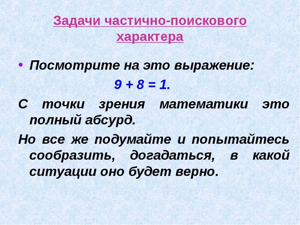 Задачи частично-поискового характера Посмотрите на это выражение: 9 + 8 = 1....