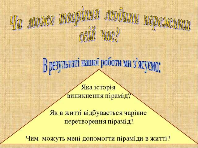 Яка історія виникнення пірамід? Як в житті відбувається чарівне перетворення...