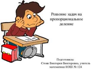 . Решение задач на пропорциональное деление Подготовила: Стоян Виктория Викто